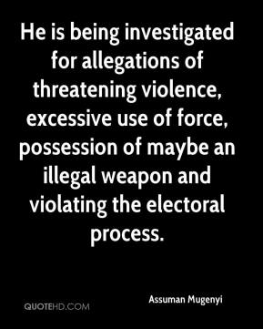 Assuman Mugenyi - He is being investigated for allegations of threatening violence, excessive use of force, possession of maybe an illegal weapon and violating the electoral process.