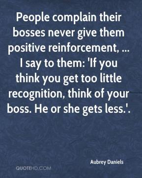 Aubrey Daniels - People complain their bosses never give them positive reinforcement, ... I say to them: 'If you think you get too little recognition, think of your boss. He or she gets less.'.