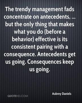 Aubrey Daniels - The trendy management fads concentrate on antecedents, ... but the only thing that makes what you do (before a behavior) effective is its consistent pairing with a consequence. Antecedents get us going. Consequences keep us going.