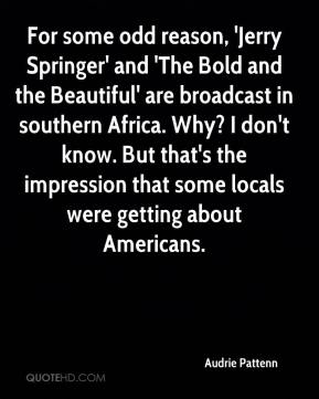 Audrie Pattenn - For some odd reason, 'Jerry Springer' and 'The Bold and the Beautiful' are broadcast in southern Africa. Why? I don't know. But that's the impression that some locals were getting about Americans.