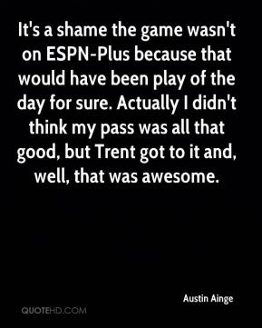 Austin Ainge - It's a shame the game wasn't on ESPN-Plus because that would have been play of the day for sure. Actually I didn't think my pass was all that good, but Trent got to it and, well, that was awesome.
