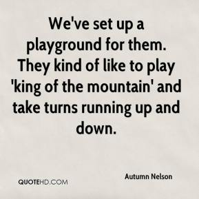 Autumn Nelson - We've set up a playground for them. They kind of like to play 'king of the mountain' and take turns running up and down.