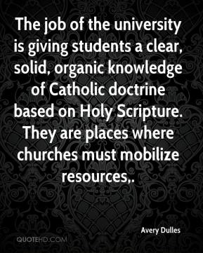 Avery Dulles - The job of the university is giving students a clear, solid, organic knowledge of Catholic doctrine based on Holy Scripture. They are places where churches must mobilize resources.