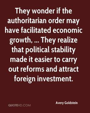 Avery Goldstein - They wonder if the authoritarian order may have facilitated economic growth, ... They realize that political stability made it easier to carry out reforms and attract foreign investment.
