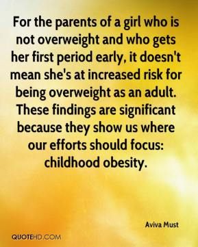 For the parents of a girl who is not overweight and who gets her first period early, it doesn't mean she's at increased risk for being overweight as an adult. These findings are significant because they show us where our efforts should focus: childhood obesity.
