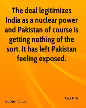 Ayaz Amir - The deal legitimizes India as a nuclear power and Pakistan of course is getting nothing of the sort. It has left Pakistan feeling exposed.