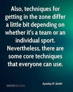 Aynsley M. Smith - Also, techniques for getting in the zone differ a little bit depending on whether it's a team or an individual sport. Nevertheless, there are some core techniques that everyone can use.