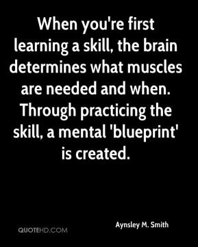 Aynsley M. Smith - When you're first learning a skill, the brain determines what muscles are needed and when. Through practicing the skill, a mental 'blueprint' is created.