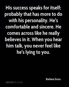 Barbara Gross - His success speaks for itself; probably that has more to do with his personality. He's comfortable and sincere. He comes across like he really believes in it. When you hear him talk, you never feel like he's lying to you.