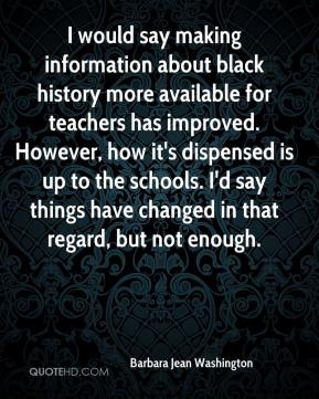 Barbara Jean Washington - I would say making information about black history more available for teachers has improved. However, how it's dispensed is up to the schools. I'd say things have changed in that regard, but not enough.
