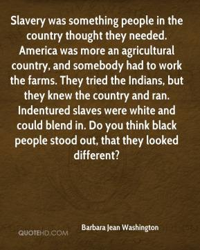 Barbara Jean Washington - Slavery was something people in the country thought they needed. America was more an agricultural country, and somebody had to work the farms. They tried the Indians, but they knew the country and ran. Indentured slaves were white and could blend in. Do you think black people stood out, that they looked different?