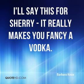 Barbara Knox - I'll say this for sherry - it really makes you fancy a vodka.