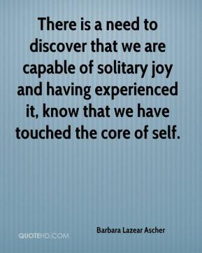 Barbara Lazear Ascher - There is a need to discover that we are capable of solitary joy and having experienced it, know that we have touched the core of self.