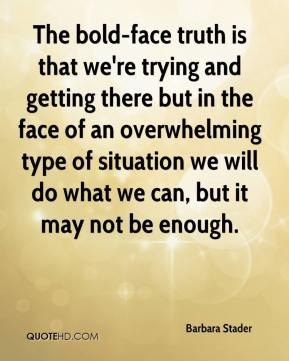 Barbara Stader - The bold-face truth is that we're trying and getting there but in the face of an overwhelming type of situation we will do what we can, but it may not be enough.