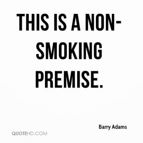 Barry Adams - This is a non-smoking premise.