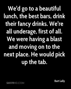 Bart Lally - We'd go to a beautiful lunch, the best bars, drink their fancy drinks. We're all underage, first of all. We were having a blast and moving on to the next place. He would pick up the tab.