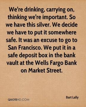 Bart Lally - We're drinking, carrying on, thinking we're important. So we have this silver. We decide we have to put it somewhere safe. It was an excuse to go to San Francisco. We put it in a safe deposit box in the bank vault at the Wells Fargo Bank on Market Street.
