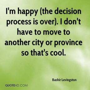 Bashir Levingston - I'm happy (the decision process is over). I don't have to move to another city or province so that's cool.