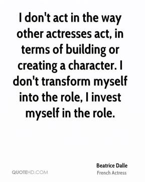 Beatrice Dalle - I don't act in the way other actresses act, in terms of building or creating a character. I don't transform myself into the role, I invest myself in the role.