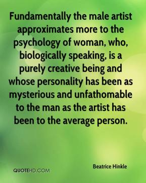 Beatrice Hinkle - Fundamentally the male artist approximates more to the psychology of woman, who, biologically speaking, is a purely creative being and whose personality has been as mysterious and unfathomable to the man as the artist has been to the average person.