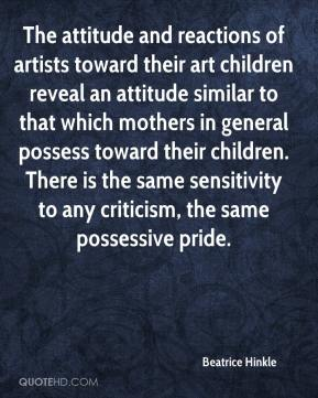 Beatrice Hinkle - The attitude and reactions of artists toward their art children reveal an attitude similar to that which mothers in general possess toward their children. There is the same sensitivity to any criticism, the same possessive pride.