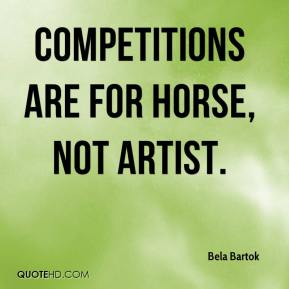 Bela Bartok - Competitions are for horse, not artist.