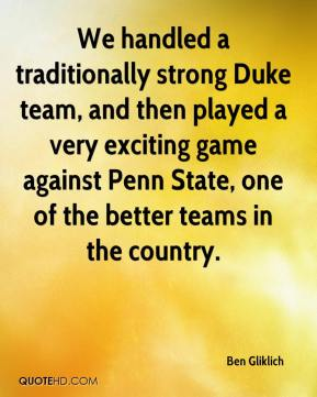 Ben Gliklich - We handled a traditionally strong Duke team, and then played a very exciting game against Penn State, one of the better teams in the country.