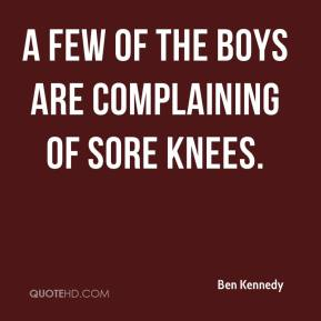 Ben Kennedy - A few of the boys are complaining of sore knees.