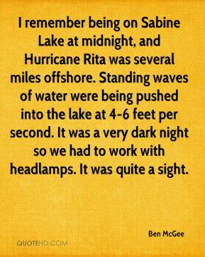 Ben McGee - I remember being on Sabine Lake at midnight, and Hurricane Rita was several miles offshore. Standing waves of water were being pushed into the lake at 4-6 feet per second. It was a very dark night so we had to work with headlamps. It was quite a sight.
