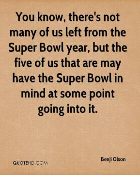 Benji Olson - You know, there's not many of us left from the Super Bowl year, but the five of us that are may have the Super Bowl in mind at some point going into it.