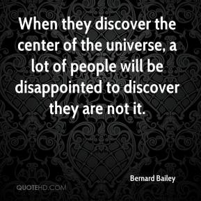 Bernard Bailey - When they discover the center of the universe, a lot of people will be disappointed to discover they are not it.
