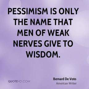 Bernard De Voto - Pessimism is only the name that men of weak nerves give to wisdom.
