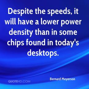 Bernard Meyerson - Despite the speeds, it will have a lower power density than in some chips found in today's desktops.
