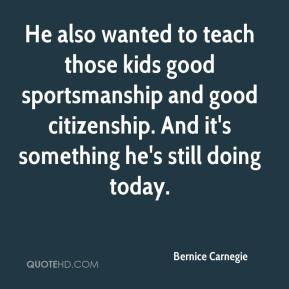 Bernice Carnegie - He also wanted to teach those kids good sportsmanship and good citizenship. And it's something he's still doing today.