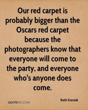 Beth Kseniak - Our red carpet is probably bigger than the Oscars red carpet because the photographers know that everyone will come to the party, and everyone who's anyone does come.