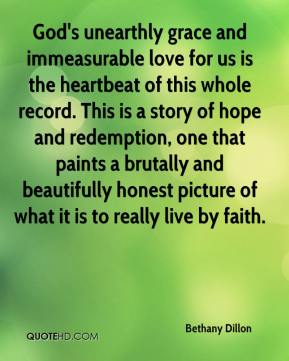 Bethany Dillon - God's unearthly grace and immeasurable love for us is the heartbeat of this whole record. This is a story of hope and redemption, one that paints a brutally and beautifully honest picture of what it is to really live by faith.