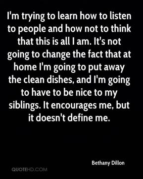 Bethany Dillon - I'm trying to learn how to listen to people and how not to think that this is all I am. It's not going to change the fact that at home I'm going to put away the clean dishes, and I'm going to have to be nice to my siblings. It encourages me, but it doesn't define me.