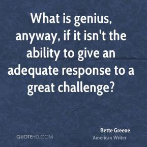 Bette Greene - What is genius, anyway, if it isn't the ability to give an adequate response to a great challenge?