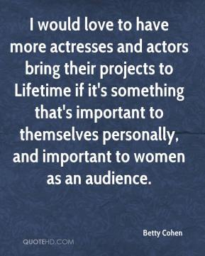 Betty Cohen - I would love to have more actresses and actors bring their projects to Lifetime if it's something that's important to themselves personally, and important to women as an audience.