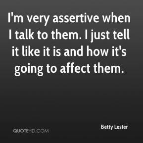 Betty Lester - I'm very assertive when I talk to them. I just tell it like it is and how it's going to affect them.