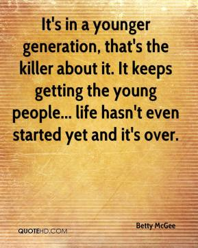 It's in a younger generation, that's the killer about it. It keeps getting the young people... life hasn't even started yet and it's over.