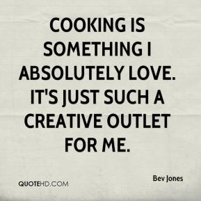 Bev Jones - Cooking is something I absolutely love. It's just such a creative outlet for me.