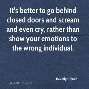 Beverly Ulbrich - It's better to go behind closed doors and scream and even cry, rather than show your emotions to the wrong individual.