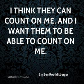 Big Ben Roethlisberger - I think they can count on me. And I want them to be able to count on me.