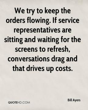 Bill Ayers - We try to keep the orders flowing. If service representatives are sitting and waiting for the screens to refresh, conversations drag and that drives up costs.