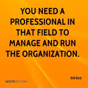 Bill Bird - You need a professional in that field to manage and run the organization.