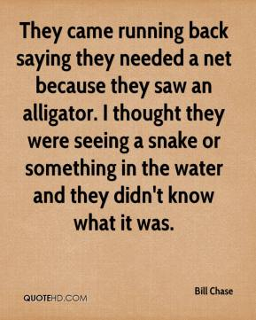 Bill Chase - They came running back saying they needed a net because they saw an alligator. I thought they were seeing a snake or something in the water and they didn't know what it was.
