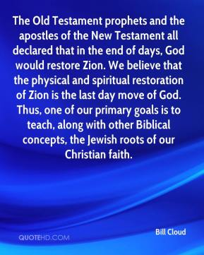 Bill Cloud - The Old Testament prophets and the apostles of the New Testament all declared that in the end of days, God would restore Zion. We believe that the physical and spiritual restoration of Zion is the last day move of God. Thus, one of our primary goals is to teach, along with other Biblical concepts, the Jewish roots of our Christian faith.