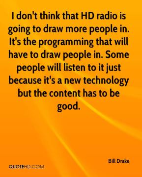 Bill Drake - I don't think that HD radio is going to draw more people in. It's the programming that will have to draw people in. Some people will listen to it just because it's a new technology but the content has to be good.