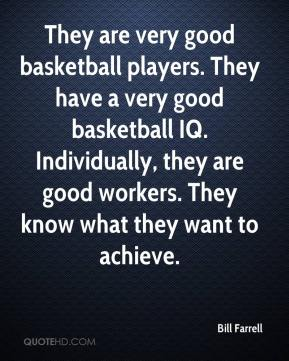 Bill Farrell - They are very good basketball players. They have a very good basketball IQ. Individually, they are good workers. They know what they want to achieve.